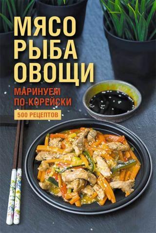 Мясо, рыба овощи: маринуем по-корейски. 500 рецептов [litres]