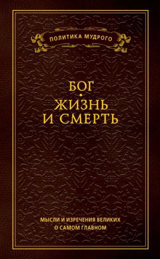 Мысли и изречения великих о самом главном. Том 3. Бог. Жизнь и смерть