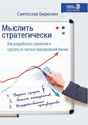 Мыслить стратегически. Как разработать стратегию бизнеса и сделать стратегическое мышление частью повседневной жизни компании