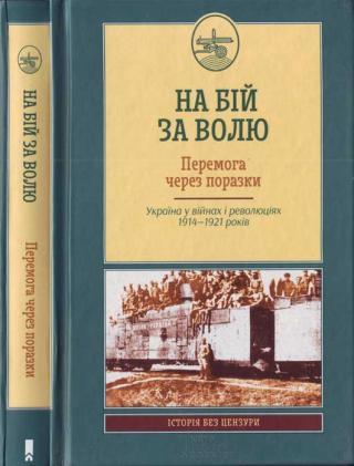 На бій за волю. Перемога через поразки. Україна у війнах і революціях 1914—1921 років