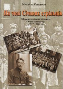 На чолі Січових стрільців. Військово-політична діяльність Є. Коновальця в 1917-21 рр.