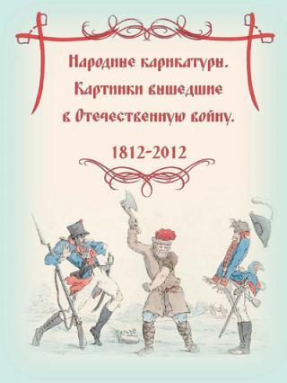 Народные карикатуры – картинки, вышедшие в Отечественную войну. 1812 - 2012