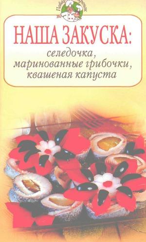 Наша закуска: селедочка, маринованные грибочки, квашеная капуста