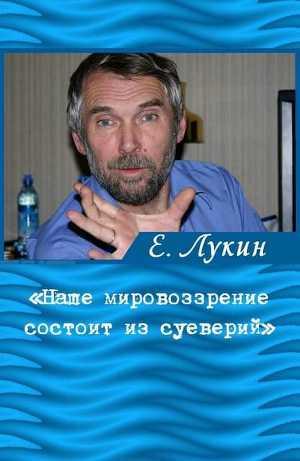 «Наше мировоззрение состоит из суеверий», — писатель Евгений Лукин