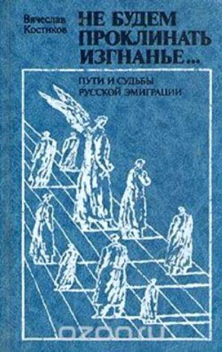 Не будем проклинать изгнанье (Пути и судьбы русской эмиграции)