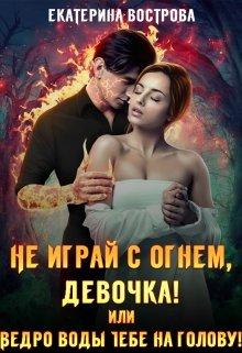 Не играй с огнем, девочка, или Ведро воды тебе на голову!