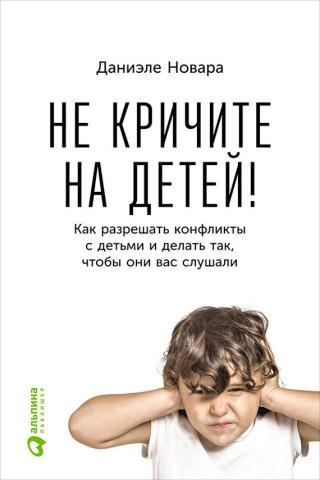 Не кричите на детей! [Как разрешать конфликты с детьми и делать так, чтобы они вас слушали]