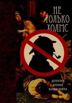 Не только Холмс. Детектив времен Конан Дойла (Антология викторианской детективной новеллы).