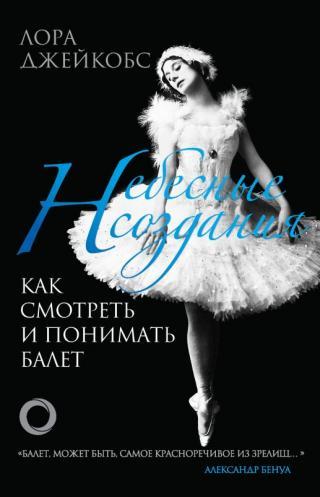 Небесные создания [Как смотреть и понимать балет] [litres]