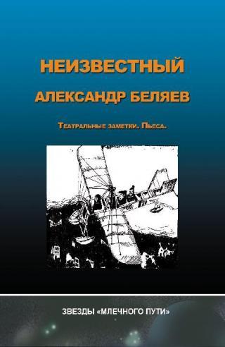 Неизвестный Александр Беляев [Театральные заметки. Пьеса]