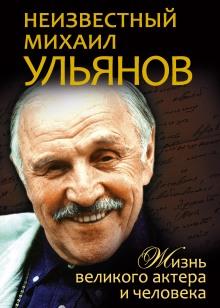 Неизвестный Михаил Ульянов. Жизнь великого актера и человека