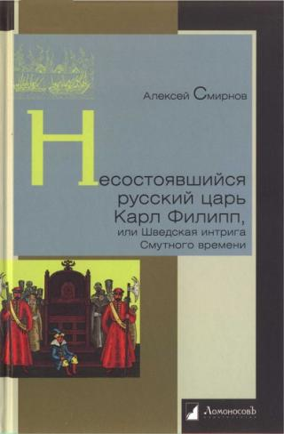 Несостоявшийся русский царь Карл Филипп, или Шведская интрига Смутного времени