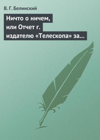 Ничто о ничем, или Отчет г. издателю «Телескопа» за последнее полугодие (1835) русской литературы