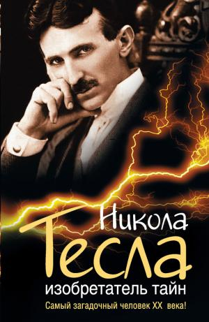 Никола Тесла. Изобретатель тайн