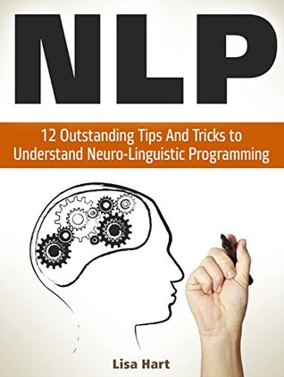 NLP: 12 Outstanding Tips And Tricks to Understand Neuro-Linguistic Programming