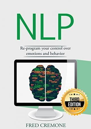 NLP: Neuro Linguistic Programming: Re-program your control over emotions and behavior, Mind Control - 3rd Edition (Hypnosis, Meditation, Zen, Self-Hypnosis, Mind Control, CBT) [3rd Edition]