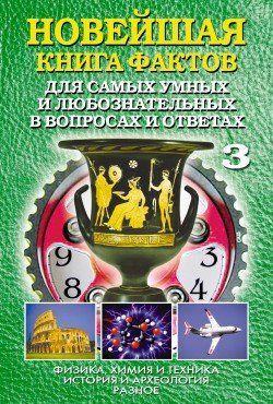 Новейшая книга фактов. Том 3. Физика, химия и техника. История и археология. Разное