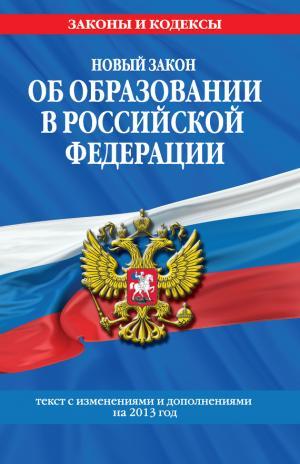 Новый Закон «Об образовании в Российской Федерации». Текст с изменениями и дополнениями на 2013 г.