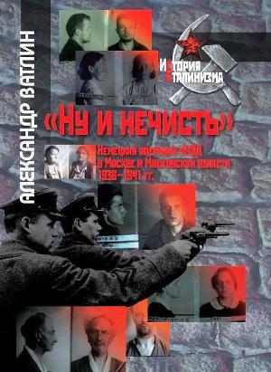 """""""Ну и нечисть"""". Немецкая операция НКВД в Москве и Московской области 1936-1941 гг"""