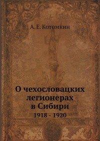 О чехословацких легионерах в Сибири, 1918-1920 гг .: Воспоминания и документы