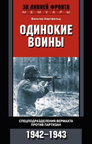 Одинокие воины. Спецподразделения вермахта против партизан. 1942—1943 [HL]