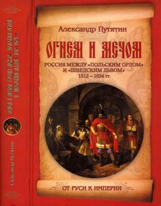 Огнем и мечом. Россия между «польским орлом» и «шведским львом». 1512-1634 гг.