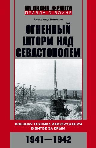 Огненный шторм над Севастополем. Военная техника и вооружения в битве за Крым. 1941–1942
