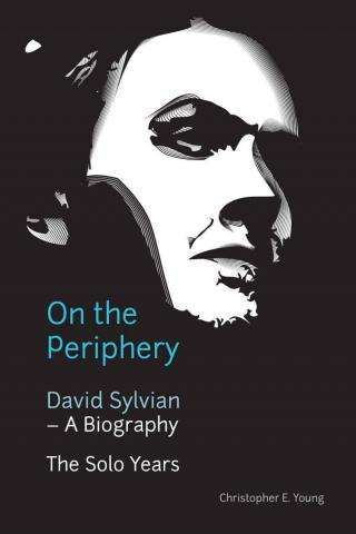 On The Periphery: David Sylvian – A Biography: The Solo Years