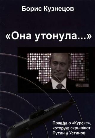 «Она утонула...». Правда о «Курске», которую скрывают Путин и Устинов [Издание второе, переработанное и дополненное]