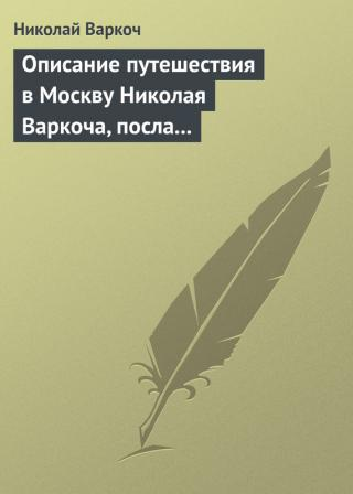 Описание путешествия вМоскву Николая Варкоча, посла Римского императора, в1593году