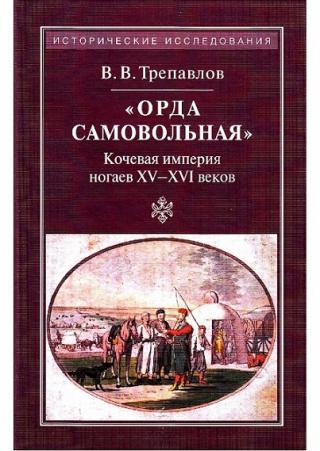 «Орда самовольная»: кочевая империя ногаев XV-XVII веков