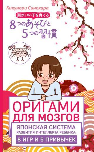 Оригами для мозгов. Японская система развития интеллекта ребенка: 8игр и 5 привычек