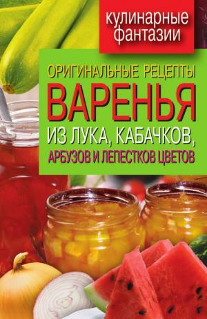 Оригинальные рецепты варенья из лука, кабачков, арбузов и лепестков цветов