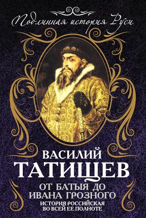 От Батыя до Ивана Грозного. История Российская во всей ее полноте