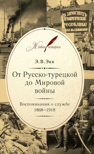 От Русско-турецкой до Мировой войны. Воспоминания о службе. 1868–1918