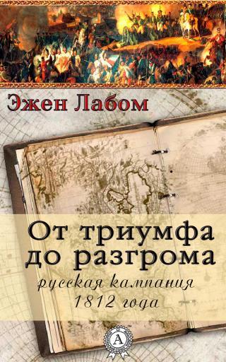 От триумфа до разгрома. Русская кампания 1812-го года