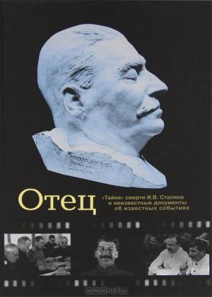 Отец. «Тайна» смерти И. В. Сталина и неизвестные документы об известных событиях