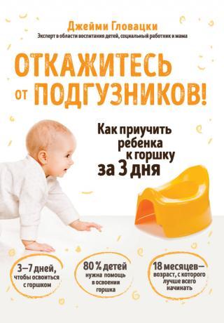 Откажитесь от подгузников! Как приучить ребенка к горшку за 3 дня [litres]