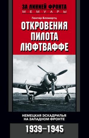Откровения пилота люфтваффе. Немецкая эскадрилья на Западном фронте. 1939-1945 [litres]