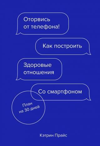 Оторвись от телефона! [Как построить здоровые отношения со смартфоном]