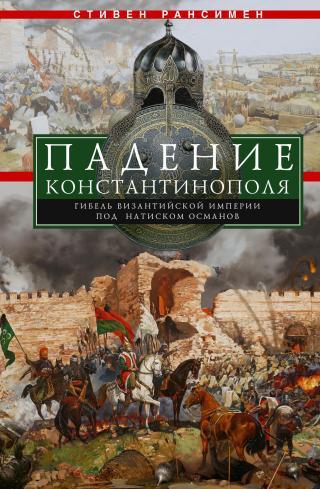 Падение Константинополя. Гибель Византийской империи под натиском османов [litres]