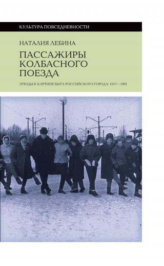 Пассажиры колбасного поезда [Этюды к картине быта российского города: 1917-1991] [litres]