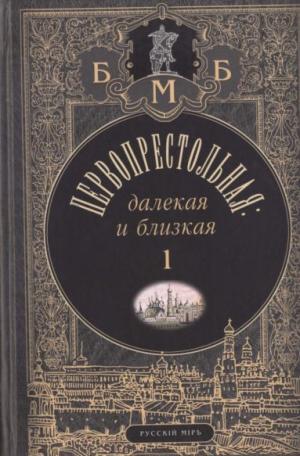 Первопрестольная: далёкая и близкая. Москва и москвичи в прозе русской эмиграции. Т. 1