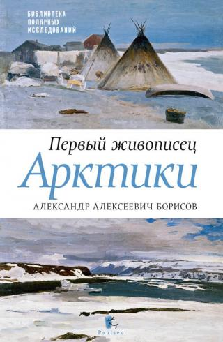 Первый живописец Арктики. Александр Алексеевич Борисов