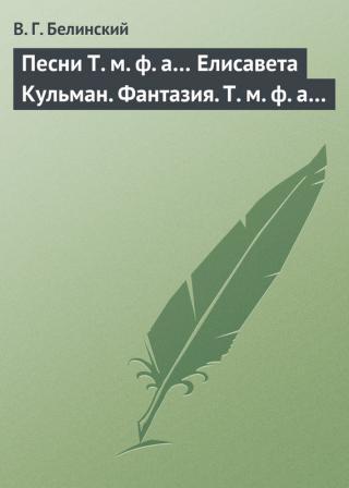 Песни Т. м. ф. а… Елисавета Кульман. Фантазия. Т. м. ф. а…