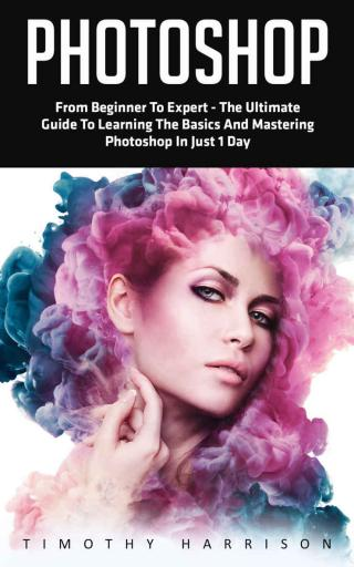 Photoshop: From Beginner to Expert - The Ultimate Guide to Learning the Basics and Mastering Photoshop in Just 1 Day