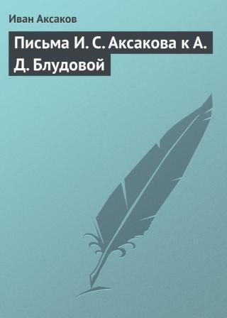 Письма И.С.Аксакова к А.Д.Блудовой