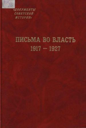 Письма во власть. 1917-1927: Заявления, жалобы, доносы, письма в государственные структуры и большевистским вождям