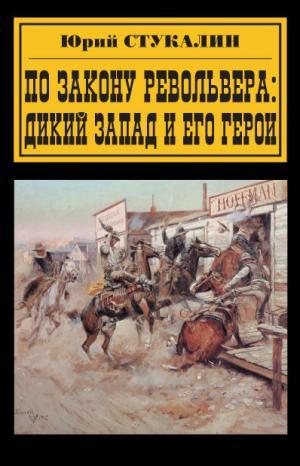 По закону револьвера. Дикий Запад и его герои