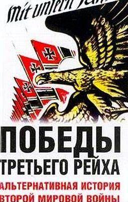 Победы Третьего рейха. Альтернативная история Второй мировой войны